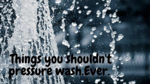 11 things you should never pressure wash